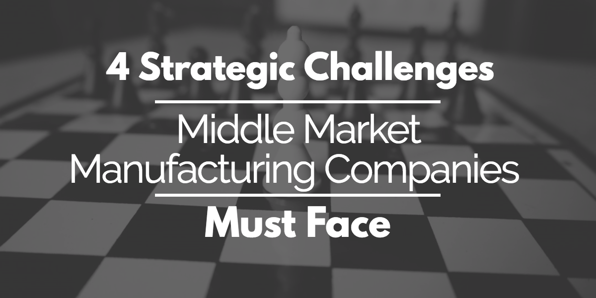 4 Strategic Challenges Middle Market Manufacturing Companies Must Face