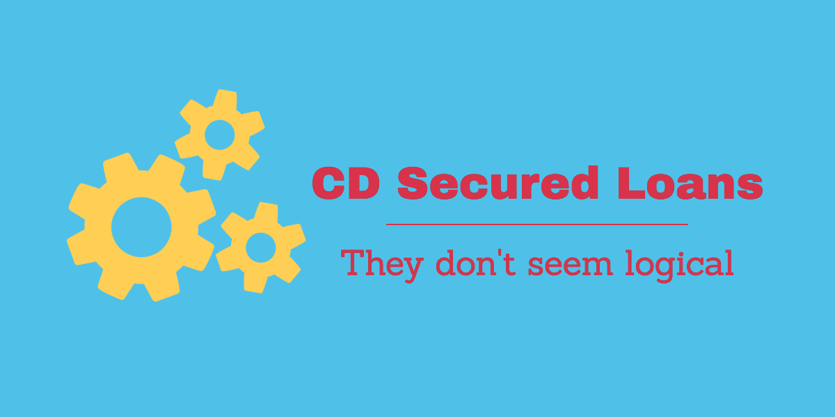 CD Secured Loans – They Don't Seem Logical